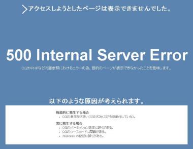 500InternalServerError内部サーバーエラー。CGIのプログラムミスや高負荷、パーミッション、.htaccessの記述に誤りがある場合が多い