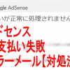 【対処法】GoogleAdSenseお支払いが正常に処理されませんでしたエラーメール解決法