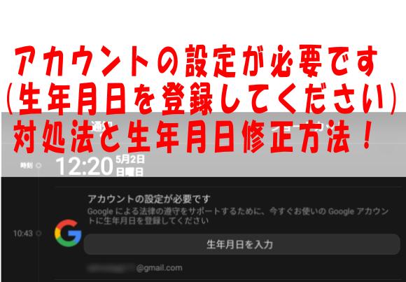 今すぐGoogleアカウントに生年月日を登録してくださいの原因・理由と対処法!(アカウントの設定が必要です)